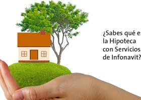 ¿Sabes qué es la Hipoteca con Servicios de Infonavit?
