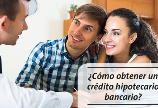 ¿Cómo obtener un crédito hipotecario bancario?