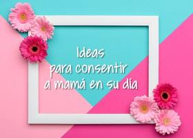 Ideas para consentir a mamá en su día